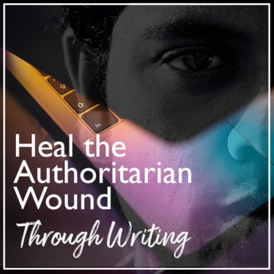 Heal the Authoritarian Wound Through Writing
